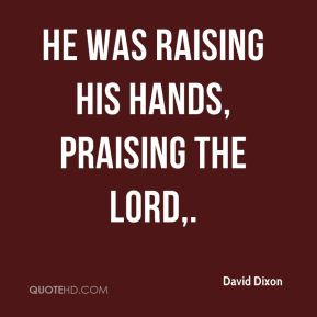 David Dixon - He was raising his hands, praising the Lord.