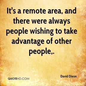David Dixon - It's a remote area, and there were always people wishing to take advantage of other people.