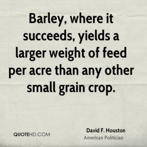 David F. Houston - Barley, where it succeeds, yields a larger weight of feed per acre than any other small grain crop.