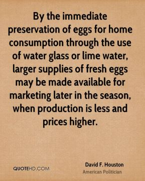 David F. Houston - By the immediate preservation of eggs for home consumption through the use of water glass or lime water, larger supplies of fresh eggs may be made available for marketing later in the season, when production is less and prices higher.