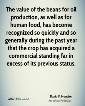 David F. Houston - The value of the beans for oil production, as well as for human food, has become recognized so quickly and so generally during the past year that the crop has acquired a commercial standing far in excess of its previous status.