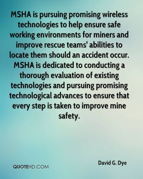 MSHA is pursuing promising wireless technologies to help ensure safe working environments for miners and improve rescue teams' abilities to locate them should an accident occur. MSHA is dedicated to conducting a thorough evaluation of existing technologies and pursuing promising technological advances to ensure that every step is taken to improve mine safety.