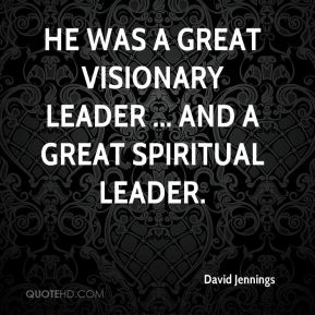 He was a great visionary leader ... and a great spiritual leader.