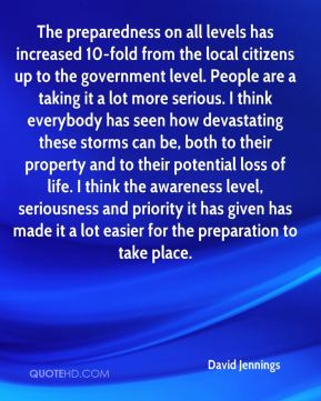 David Jennings - The preparedness on all levels has increased 10-fold from the local citizens up to the government level. People are a taking it a lot more serious. I think everybody has seen how devastating these storms can be, both to their property and to their potential loss of life. I think the awareness level, seriousness and priority it has given has made it a lot easier for the preparation to take place.