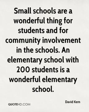 Small schools are a wonderful thing for students and for community involvement in the schools. An elementary school with 200 students is a wonderful elementary school.
