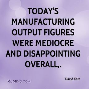 David Kern - Today's manufacturing output figures were mediocre and disappointing overall.