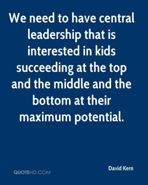 We need to have central leadership that is interested in kids succeeding at the top and the middle and the bottom at their maximum potential.