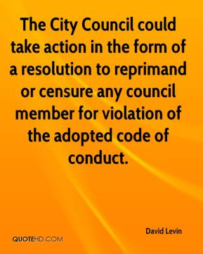 David Levin - The City Council could take action in the form of a resolution to reprimand or censure any council member for violation of the adopted code of conduct.