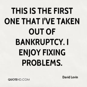 David Levin - This is the first one that I've taken out of bankruptcy. I enjoy fixing problems.