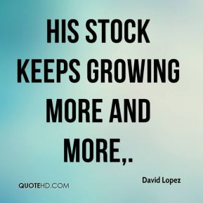 David Lopez - His stock keeps growing more and more.