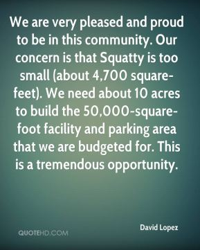 David Lopez - We are very pleased and proud to be in this community. Our concern is that Squatty is too small (about 4,700 square-feet). We need about 10 acres to build the 50,000-square-foot facility and parking area that we are budgeted for. This is a tremendous opportunity.