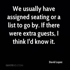David Lopez - We usually have assigned seating or a list to go by. If there were extra guests, I think I'd know it.