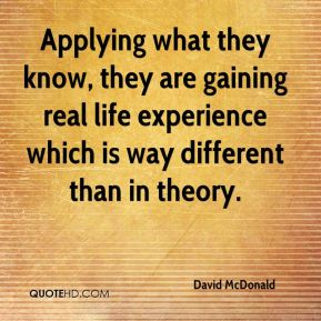 David McDonald - Applying what they know, they are gaining real life experience which is way different than in theory.