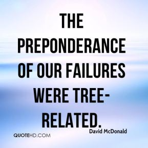 David McDonald - The preponderance of our failures were tree-related.