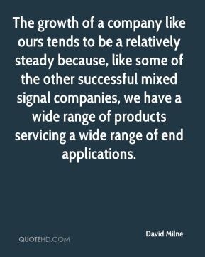 David Milne - The growth of a company like ours tends to be a relatively steady because, like some of the other successful mixed signal companies, we have a wide range of products servicing a wide range of end applications.