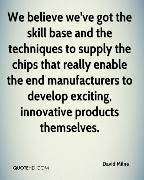 David Milne - We believe we've got the skill base and the techniques to supply the chips that really enable the end manufacturers to develop exciting, innovative products themselves.