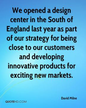 We opened a design center in the South of England last year as part of our strategy for being close to our customers and developing innovative products for exciting new markets.