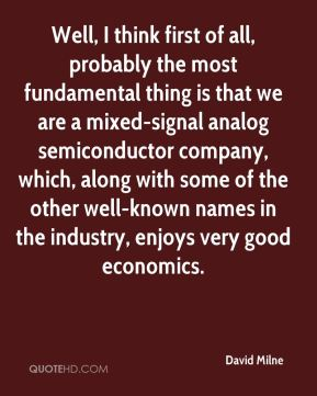 David Milne - Well, I think first of all, probably the most fundamental thing is that we are a mixed-signal analog semiconductor company, which, along with some of the other well-known names in the industry, enjoys very good economics.