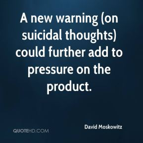 David Moskowitz - A new warning (on suicidal thoughts) could further add to pressure on the product.