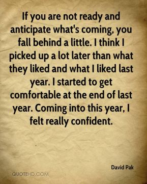 David Pak - If you are not ready and anticipate what's coming, you fall behind a little. I think I picked up a lot later than what they liked and what I liked last year. I started to get comfortable at the end of last year. Coming into this year, I felt really confident.
