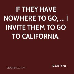 If they have nowhere to go, ... I invite them to go to California.