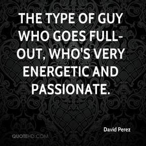 David Perez - the type of guy who goes full-out, who's very energetic and passionate.