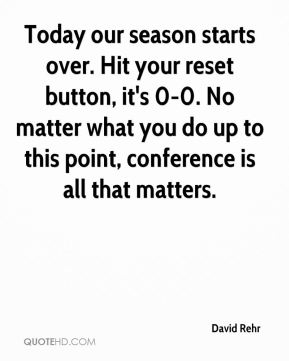 David Rehr - Today our season starts over. Hit your reset button, it's 0-0. No matter what you do up to this point, conference is all that matters.