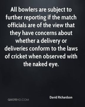 All bowlers are subject to further reporting if the match officials are of the view that they have concerns about whether a delivery or deliveries conform to the laws of cricket when observed with the naked eye.