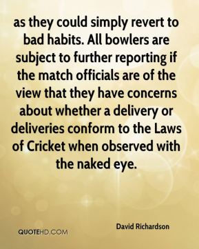 as they could simply revert to bad habits. All bowlers are subject to further reporting if the match officials are of the view that they have concerns about whether a delivery or deliveries conform to the Laws of Cricket when observed with the naked eye.