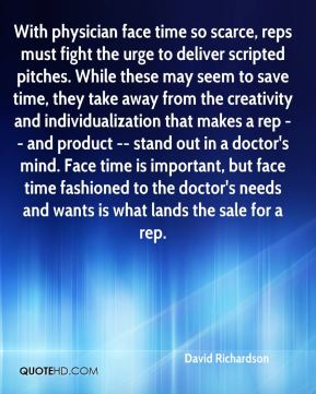 With physician face time so scarce, reps must fight the urge to deliver scripted pitches. While these may seem to save time, they take away from the creativity and individualization that makes a rep -- and product -- stand out in a doctor's mind. Face time is important, but face time fashioned to the doctor's needs and wants is what lands the sale for a rep.