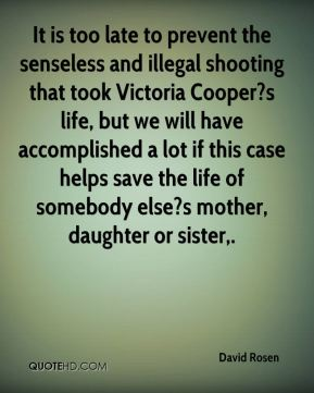 It is too late to prevent the senseless and illegal shooting that took Victoria Cooper?s life, but we will have accomplished a lot if this case helps save the life of somebody else?s mother, daughter or sister.