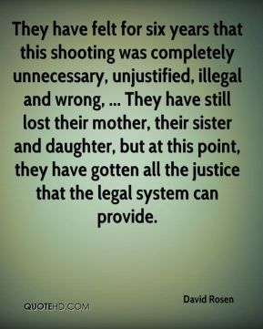 They have felt for six years that this shooting was completely unnecessary, unjustified, illegal and wrong, ... They have still lost their mother, their sister and daughter, but at this point, they have gotten all the justice that the legal system can provide.