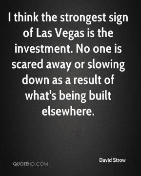 David Strow - I think the strongest sign of Las Vegas is the investment. No one is scared away or slowing down as a result of what's being built elsewhere.