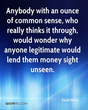 Anybody with an ounce of common sense, who really thinks it through, would wonder why anyone legitimate would lend them money sight unseen.
