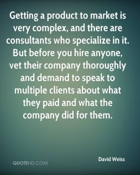 David Weiss - Getting a product to market is very complex, and there are consultants who specialize in it. But before you hire anyone, vet their company thoroughly and demand to speak to multiple clients about what they paid and what the company did for them.
