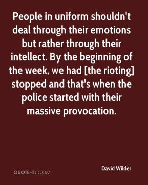 David Wilder - People in uniform shouldn't deal through their emotions but rather through their intellect. By the beginning of the week, we had [the rioting] stopped and that's when the police started with their massive provocation.