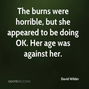 David Wilder - The burns were horrible, but she appeared to be doing OK. Her age was against her.