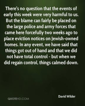 David Wilder - There's no question that the events of early this week were very harmful to us. But the blame can fairly be placed on the large police and army forces that came here forcefully two weeks ago to place eviction notices on Jewish-owned homes. In any event, we have said that things got out of hand and that we did not have total control - but when we did regain control, things calmed down.