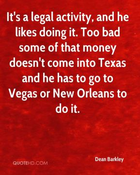 It's a legal activity, and he likes doing it. Too bad some of that money doesn't come into Texas and he has to go to Vegas or New Orleans to do it.