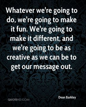Whatever we're going to do, we're going to make it fun. We're going to make it different, and we're going to be as creative as we can be to get our message out.