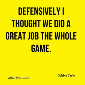Debbie Casto - Defensively I thought we did a great job the whole game.