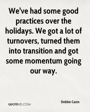 Debbie Casto - We've had some good practices over the holidays. We got a lot of turnovers, turned them into transition and got some momentum going our way.