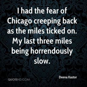 Deena Kastor - I had the fear of Chicago creeping back as the miles ticked on. My last three miles being horrendously slow.