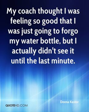 Deena Kastor - My coach thought I was feeling so good that I was just going to forgo my water bottle, but I actually didn't see it until the last minute.