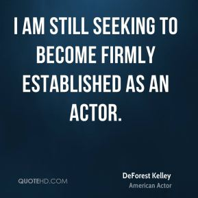 DeForest Kelley - I am still seeking to become firmly established as an actor.