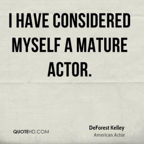 DeForest Kelley - I have considered myself a mature actor.