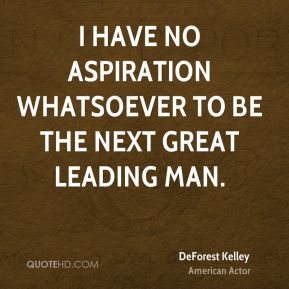 DeForest Kelley - I have no aspiration whatsoever to be the next great leading man.