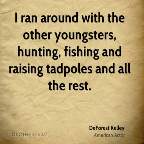 DeForest Kelley - I ran around with the other youngsters, hunting, fishing and raising tadpoles and all the rest.