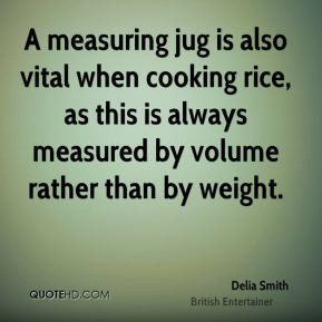 Delia Smith - A measuring jug is also vital when cooking rice, as this is always measured by volume rather than by weight.