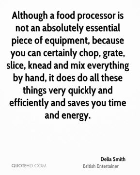 Delia Smith - Although a food processor is not an absolutely essential piece of equipment, because you can certainly chop, grate, slice, knead and mix everything by hand, it does do all these things very quickly and efficiently and saves you time and energy.